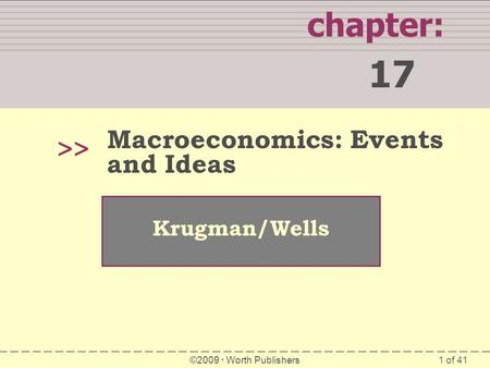 1 of 41 chapter: 17 >> Krugman/Wells ©2009  Worth Publishers Macroeconomics: Events and Ideas.
