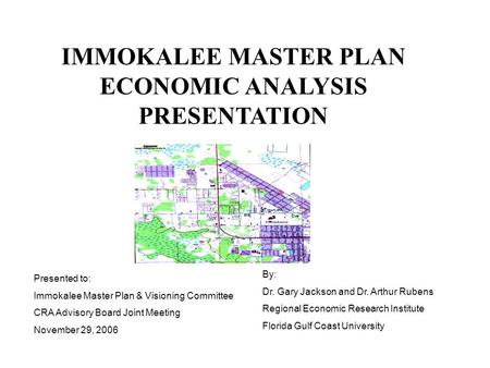 IMMOKALEE MASTER PLAN ECONOMIC ANALYSIS PRESENTATION Presented to: Immokalee Master Plan & Visioning Committee CRA Advisory Board Joint Meeting November.
