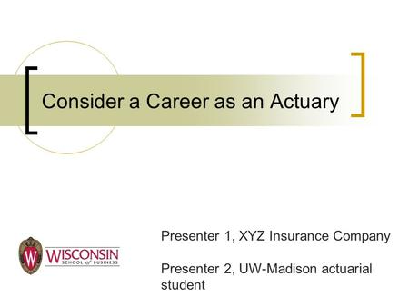 Consider a Career as an Actuary Presenter 1, XYZ Insurance Company Presenter 2, UW-Madison actuarial student.