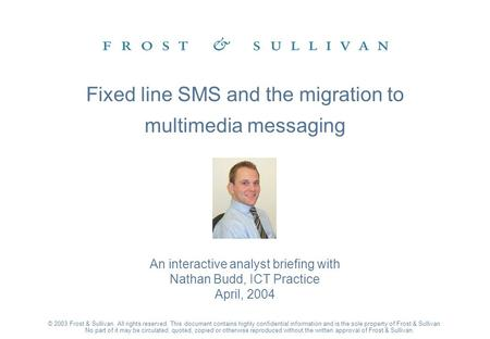 An interactive analyst briefing with Nathan Budd, ICT Practice April, 2004 © 2003 Frost & Sullivan. All rights reserved. This document contains highly.