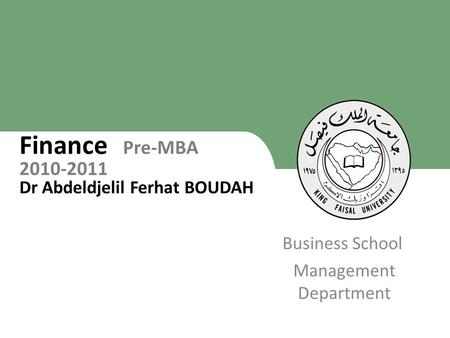 King Faisal University [ ] 1 Business School Management Department Finance Pre-MBA 2010-2011 Dr Abdeldjelil Ferhat BOUDAH 1.