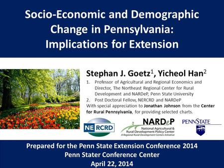 Socio-Economic and Demographic Change in Pennsylvania: Implications for Extension Stephan J. Goetz 1, Yicheol Han 2 1.Professor of Agricultural and Regional.