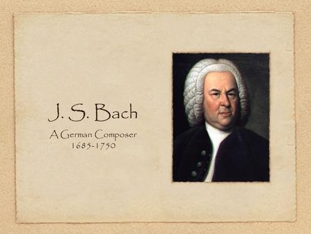 J. S. Bach A German Composer 1685-1750. Family were all musicians Father was the official town musician Was the youngest of 8 children Parents died when.