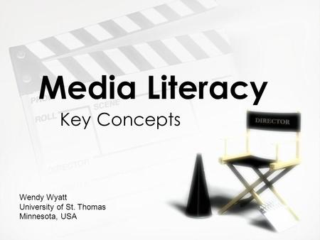 Media Literacy Key Concepts Wendy Wyatt University of St. Thomas Minnesota, USA.