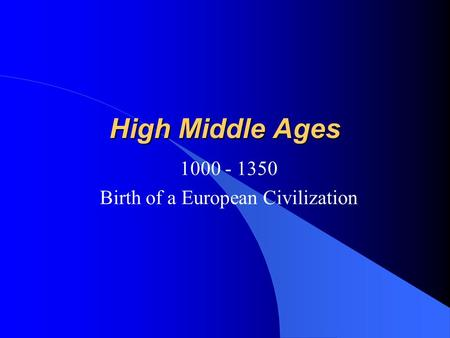 High Middle Ages 1000 - 1350 Birth of a European Civilization.