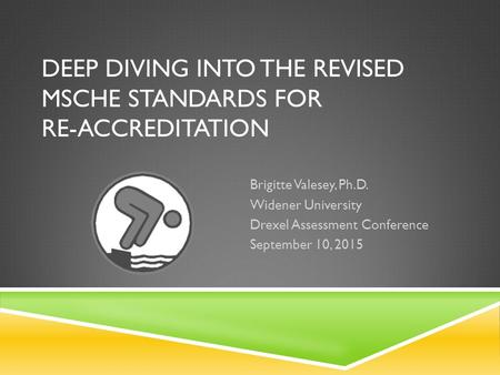 DEEP DIVING INTO THE REVISED MSCHE STANDARDS FOR RE-ACCREDITATION ​ Brigitte Valesey, Ph.D. Widener University ​ Drexel Assessment Conference ​ September.