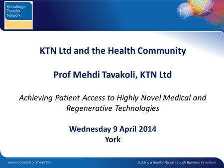 KTN Ltd and the Health Community Prof Mehdi Tavakoli, KTN Ltd Achieving Patient Access to Highly Novel Medical and Regenerative Technologies Wednesday.