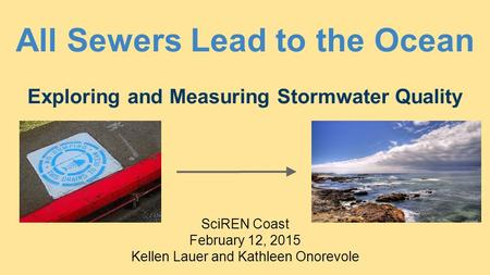 All Sewers Lead to the Ocean Exploring and Measuring Stormwater Quality SciREN Coast February 12, 2015 Kellen Lauer and Kathleen Onorevole.