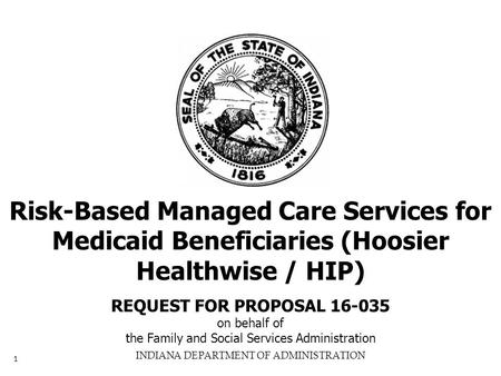 INDIANA DEPARTMENT OF ADMINISTRATION Risk-Based Managed Care Services for Medicaid Beneficiaries (Hoosier Healthwise / HIP) REQUEST FOR PROPOSAL 16-035.