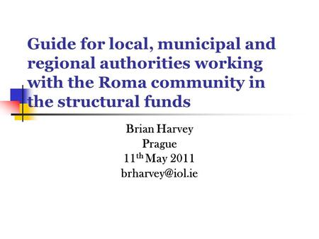 Guide for local, municipal and regional authorities working with the Roma community in the structural funds Brian Harvey Prague 11 th May 2011