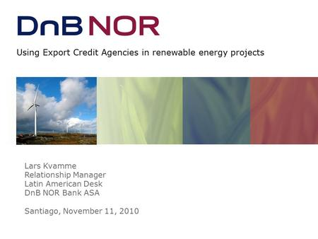 Using Export Credit Agencies in renewable energy projects Lars Kvamme Relationship Manager Latin American Desk DnB NOR Bank ASA Santiago, November 11,