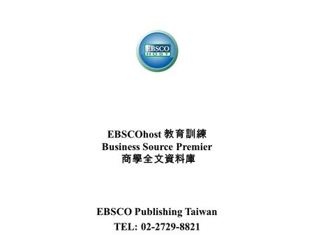 EBSCOhost 教育訓練 Business Source Premier 商學全文資料庫 EBSCO Publishing Taiwan TEL: 02-2729-8821.
