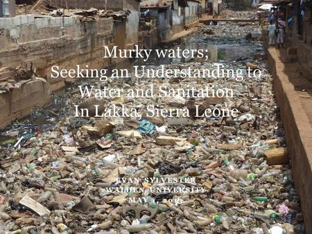 EVAN SYLVESTER WALDEN UNIVERSITY MAY 1, 2013 Murky waters; Seeking an Understanding to Water and Sanitation In Lakka, Sierra Leone.