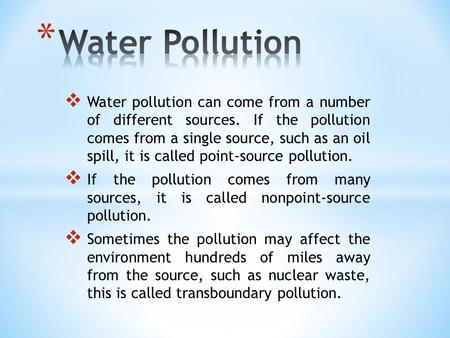  Water pollution can come from a number of different sources. If the pollution comes from a single source, such as an oil spill, it is called point-source.