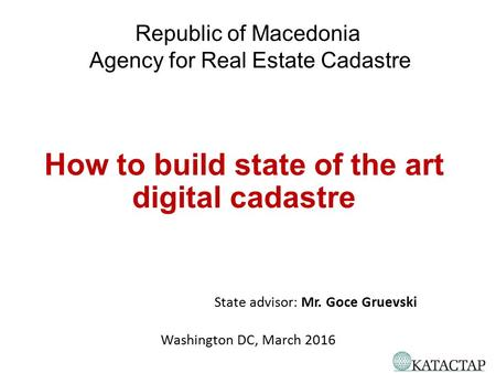 How to build state of the art digital cadastre State advisor: Mr. Goce Gruevski Washington DC, March 2016 Republic of Macedonia Agency for Real Estate.