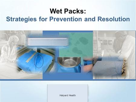 Wet Packs: Strategies for Prevention and Resolution Halyard Health.