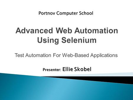 Test Automation For Web-Based Applications Portnov Computer School Presenter: Ellie Skobel.