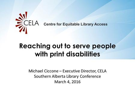 Michael Ciccone – Executive Director, CELA Southern Alberta Library Conference March 4, 2016 Reaching out to serve people with print disabilities.