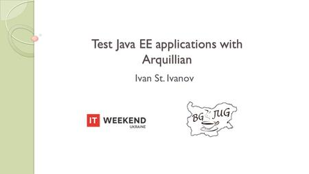 Test Java EE applications with Arquillian Ivan St. Ivanov.