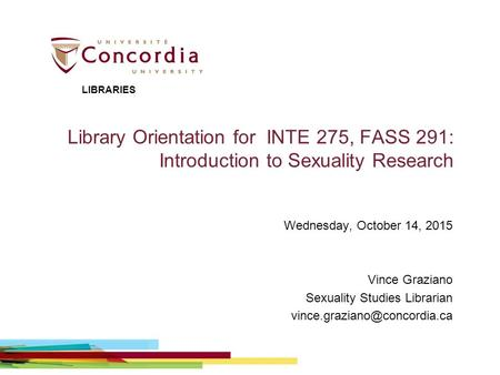 Library Orientation for INTE 275, FASS 291: Introduction to Sexuality Research Wednesday, October 14, 2015 Vince Graziano Sexuality Studies Librarian