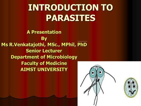 INTRODUCTION TO PARASITES A Presentation By Ms R.Venkatajothi, MSc., MPhil, PhD Senior Lecturer Department of Microbiology Faculty of Medicine AIMST UNIVERSITY.