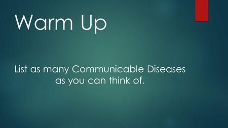 Warm Up List as many Communicable Diseases as you can think of.