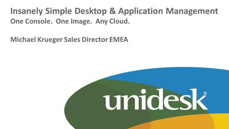 Copyright © Unidesk Corporation Insanely Simple Desktop & Application Management One Console. One Image. Any Cloud. Michael Krueger Sales Director EMEA.