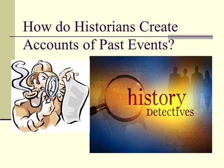 How do Historians Create Accounts of Past Events?.