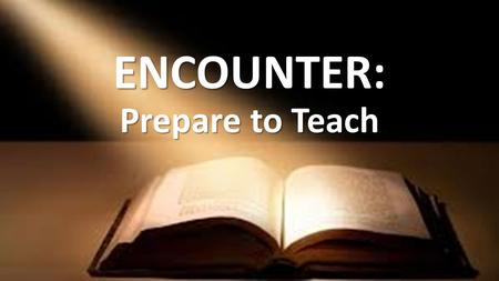 ENCOUNTER: Prepare to Teach. Small Group Discussion What can group leaders do to make lessons even better?