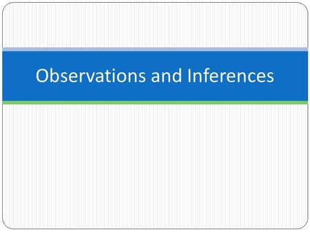 Observations and Inferences. Observations Any information collected with the senses. Quantitative Observations/Data oinformation that can be expressed.