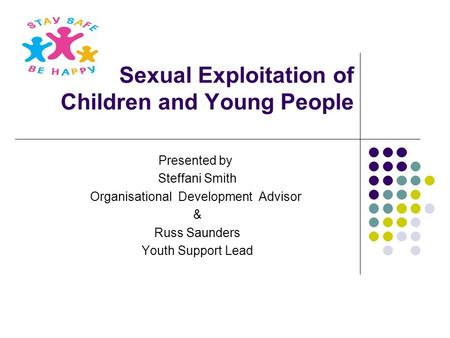 Sexual Exploitation of Children and Young People Presented by Steffani Smith Organisational Development Advisor & Russ Saunders Youth Support Lead.
