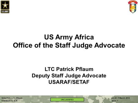 As of: 7 March 2014 Slide: 1 Slide POC: LTC Pflaum Unit/Section: SJA UNCLASSIFIED US Army Africa Office of the Staff Judge Advocate LTC Patrick Pflaum.