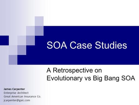 SOA Case Studies A Retrospective on Evolutionary vs Big Bang SOA James Carpenter Enterprise Architect Great American Insurance Co.