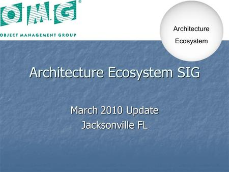 Architecture Ecosystem SIG March 2010 Update Jacksonville FL.