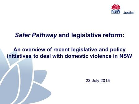 Safer Pathway and legislative reform: An overview of recent legislative and policy initiatives to deal with domestic violence in NSW 23 July 2015.