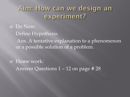  Do Now: Define Hypothesis. Ans. A tentative explanation to a phenomenon or a possible solution of a problem.  Home work: Answer Questions 1 – 12 on.