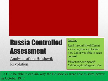 Russia Controlled Assessment Analysis of the Bolshevik Revolution L.O. To be able to explain why the Bolsheviks were able to seize power in October 1917.