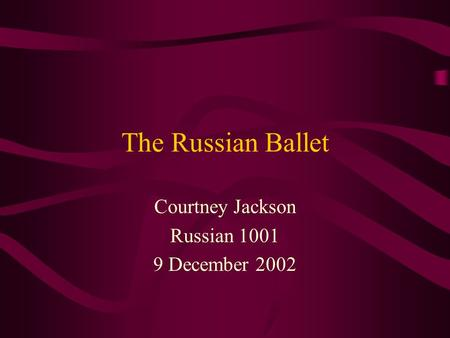 The Russian Ballet Courtney Jackson Russian 1001 9 December 2002.