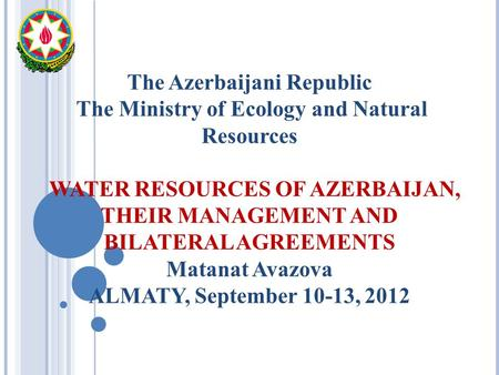 The Azerbaijani Republic The Ministry of Ecology and Natural Resources WATER RESOURCES OF AZERBAIJAN, THEIR MANAGEMENT AND BILATERAL AGREEMENTS Matanat.
