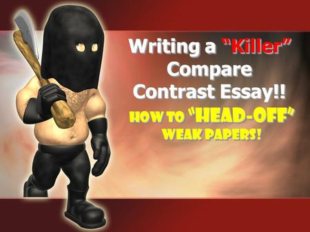 "How to ""Head-Off"" Weak Papers! How to ""Head-Off"" Weak Papers! Writing a ""Killer"" Compare Contrast Essay!!"