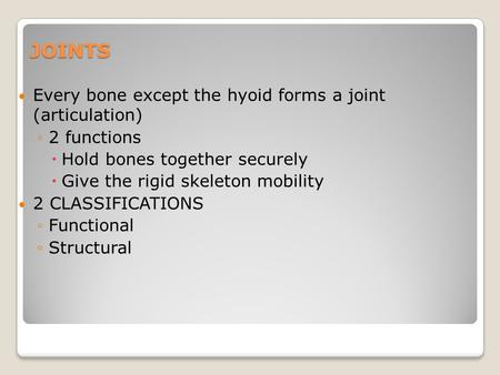 JOINTS Every bone except the hyoid forms a joint (articulation) ◦2 functions  Hold bones together securely  Give the rigid skeleton mobility 2 CLASSIFICATIONS.