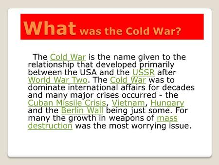 What was the Cold War? The Cold War is the name given to the relationship that developed primarily between the USA and the USSR after World War Two. The.