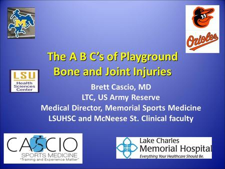 The A B C's of Playground Bone and Joint Injuries Brett Cascio, MD LTC, US Army Reserve Medical Director, Memorial Sports Medicine LSUHSC and McNeese St.
