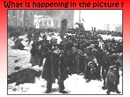 What is happening in the picture ?. The 1905 Revolution What is a revolution? Why do you think there was almost a revolution in Russia in 1905?