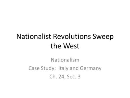 Nationalist Revolutions Sweep the West Nationalism Case Study: Italy and Germany Ch. 24, Sec. 3.