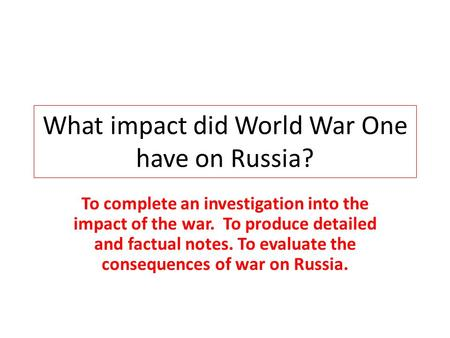 What impact did World War One have on Russia? To complete an investigation into the impact of the war. To produce detailed and factual notes. To evaluate.