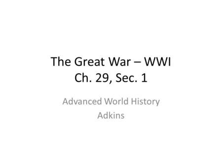 The Great War – WWI Ch. 29, Sec. 1 Advanced World History Adkins.
