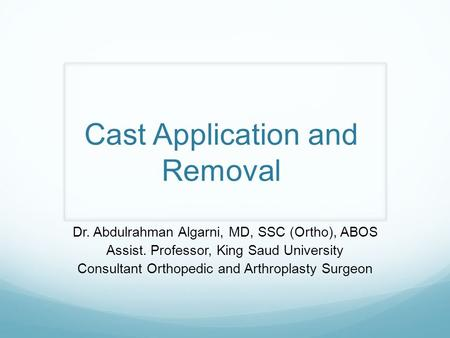 Cast Application and Removal Dr. Abdulrahman Algarni, MD, SSC (Ortho), ABOS Assist. Professor, King Saud University Consultant Orthopedic and Arthroplasty.