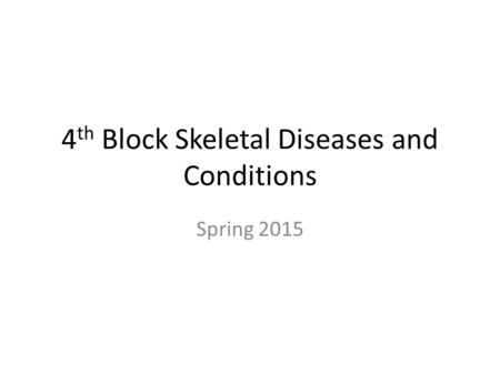 4 th Block Skeletal Diseases and Conditions Spring 2015.