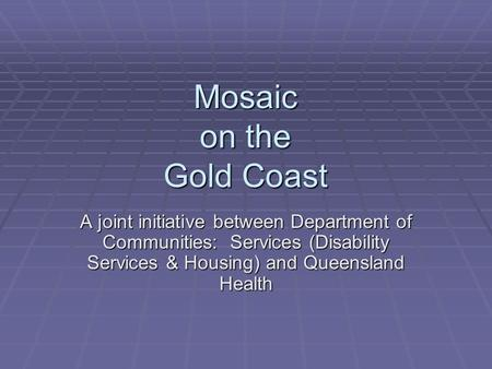Mosaic on the Gold Coast A joint initiative between Department of Communities: Services (Disability Services & Housing) and Queensland Health.